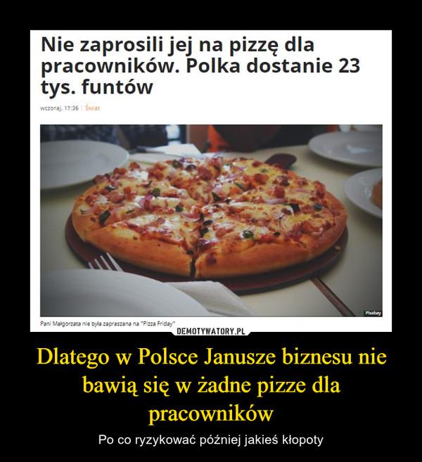 Dlatego w Polsce Janusze biznesu nie bawią się w żadne pizze dla pracowników – Po co ryzykować później jakieś kłopoty Nie zaprosili jej na pizzę dla pracowników. Polka dostanie 23 tys. funtów