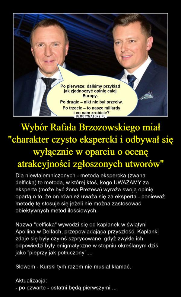 """Wybór Rafała Brzozowskiego miał """"charakter czysto ekspercki i odbywał się wyłącznie w oparciu o ocenę atrakcyjności zgłoszonych utworów"""" – Dla niewtajemniczonych - metoda ekspercka (zwana delficką) to metoda, w której ktoś, kogo UWAŻAMY za eksperta (może być żona Prezesa) wyraża swoją opinię opartą o to, że on również uważa się za eksperta - ponieważ metodę tę stosuje się jeżeli nie można zastosować obiektywnych metod ilościowych.Nazwa """"delficka"""" wywodzi się od kapłanek w świątyni Apollina w Delfach, przepowiadająca przyszłość. Kapłanki zdaje się były czymś szprycowane, gdyż zwykle ich odpowiedzi były enigmatyczne w stopniu określanym dziś jako """"pieprzy jak potłuczony""""....Słowem - Kurski tym razem nie musiał kłamać.Aktualizacja:- po czwarte - ostatni będą pierwszymi ..."""