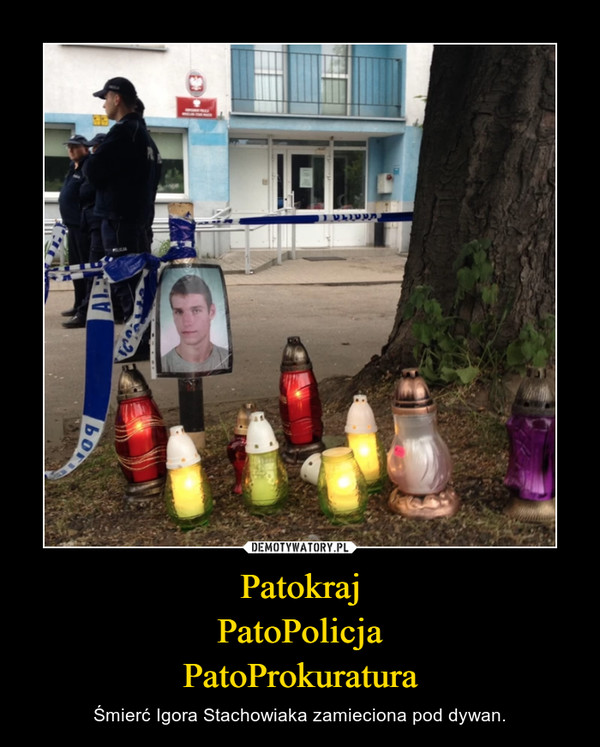 PatokrajPatoPolicjaPatoProkuratura – Śmierć Igora Stachowiaka zamieciona pod dywan.