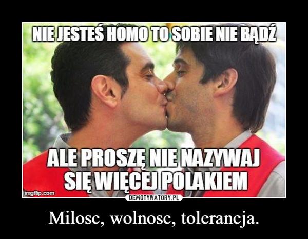 Milosc, wolnosc, tolerancja. –