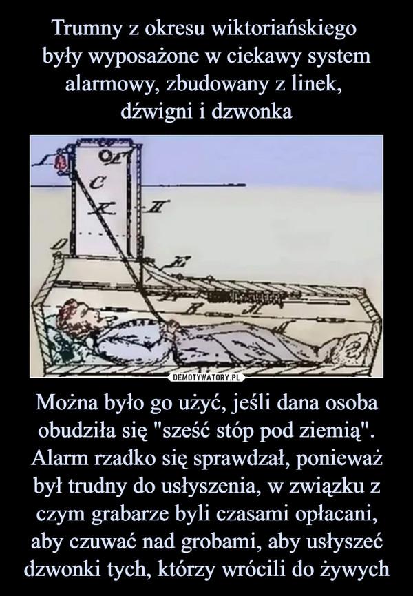 """Można było go użyć, jeśli dana osoba obudziła się """"sześć stóp pod ziemią"""". Alarm rzadko się sprawdzał, ponieważ był trudny do usłyszenia, w związku z czym grabarze byli czasami opłacani, aby czuwać nad grobami, aby usłyszeć dzwonki tych, którzy wrócili do żywych –"""