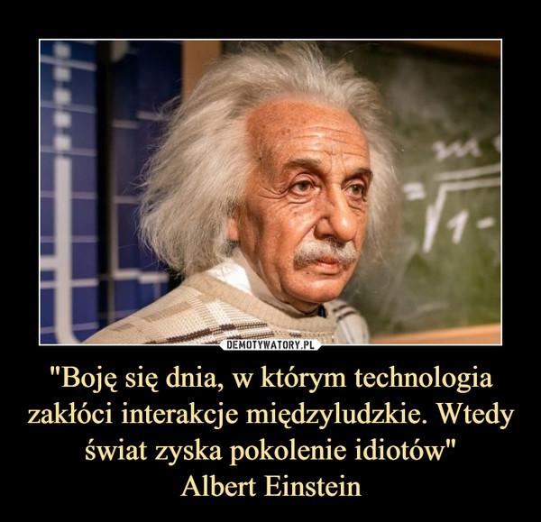 """""""Boję się dnia, w którym technologia zakłóci interakcje międzyludzkie. Wtedy świat zyska pokolenie idiotów""""Albert Einstein –"""