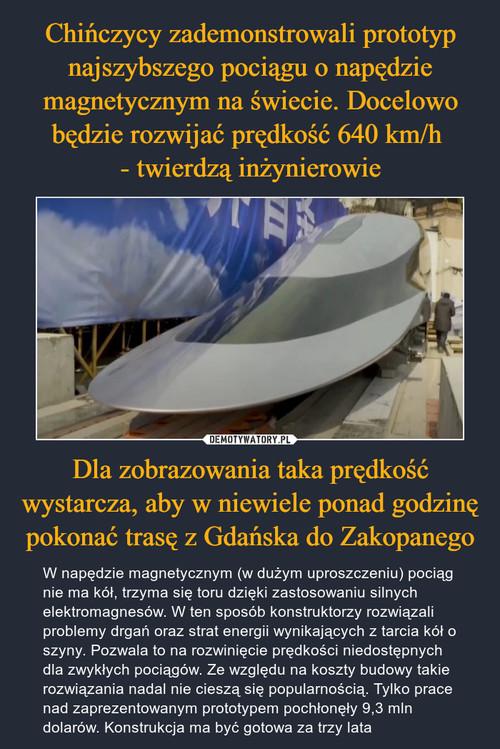 Chińczycy zademonstrowali prototyp najszybszego pociągu o napędzie magnetycznym na świecie. Docelowo będzie rozwijać prędkość 640 km/h  - twierdzą inżynierowie Dla zobrazowania taka prędkość wystarcza, aby w niewiele ponad godzinę pokonać trasę z Gdańska do Zakopanego