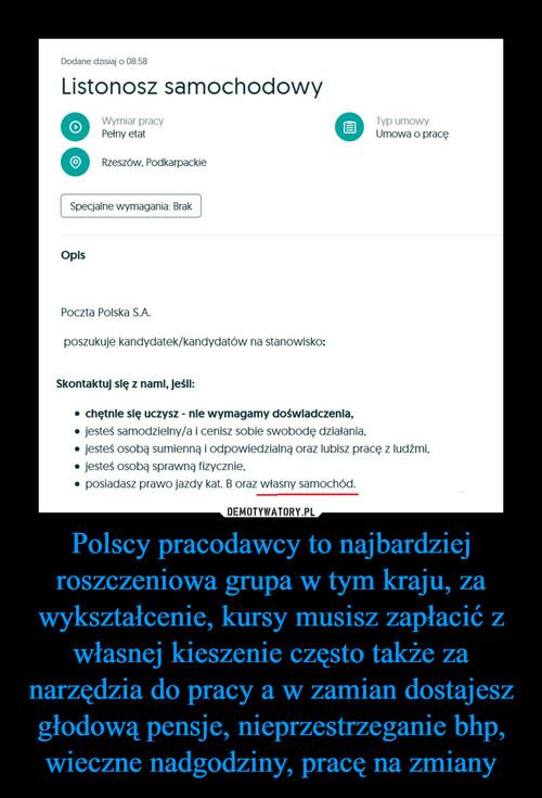 Polscy pracodawcy to najbardziej roszczeniowa grupa w tym kraju, za wykształcenie, kursy musisz zapłacić z własnej kieszenie często także za narzędzia do pracy a w zamian dostajesz głodową pensje, nieprzestrzeganie bhp, wieczne nadgodziny, pracę na zmiany