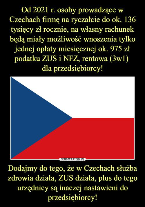 Od 2021 r. osoby prowadzące w Czechach firmę na ryczałcie do ok. 136 tysięcy zł rocznie, na własny rachunek będą miały możliwość wnoszenia tylko jednej opłaty miesięcznej ok. 975 zł podatku ZUS i NFZ, rentowa (3w1)  dla przedsiębiorcy! Dodajmy do tego, że w Czechach służba zdrowia działa, ZUS działa, plus do tego urzędnicy są inaczej nastawieni do przedsiębiorcy!