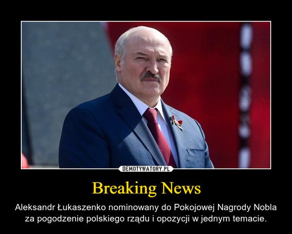 Breaking News – Aleksandr Łukaszenko nominowany do Pokojowej Nagrody Nobla za pogodzenie polskiego rządu i opozycji w jednym temacie.