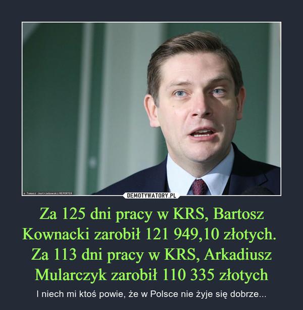 Za 125 dni pracy w KRS, Bartosz Kownacki zarobił 121 949,10 złotych. Za 113 dni pracy w KRS, Arkadiusz Mularczyk zarobił 110 335 złotych – I niech mi ktoś powie, że w Polsce nie żyje się dobrze...