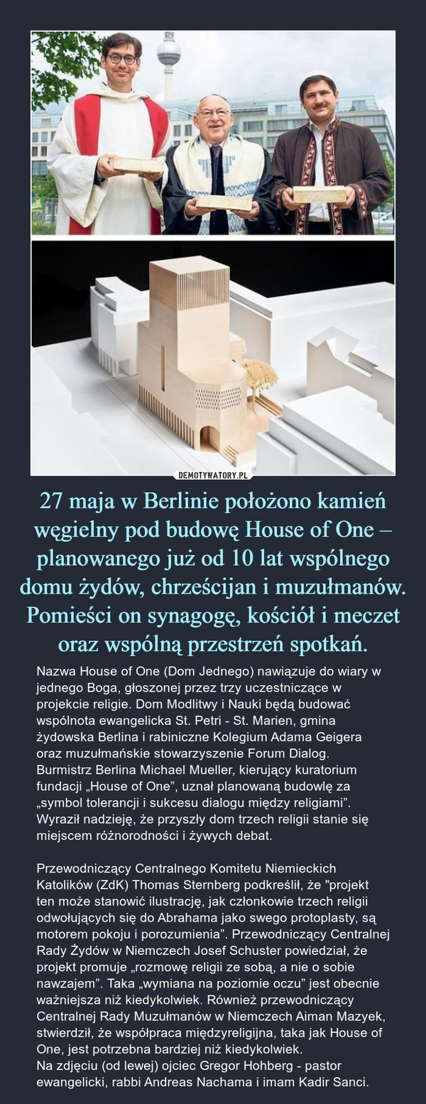 """27 maja w Berlinie położono kamień węgielny pod budowę House of One – planowanego już od 10 lat wspólnego domu żydów, chrześcijan i muzułmanów. Pomieści on synagogę, kościół i meczet oraz wspólną przestrzeń spotkań. – Nazwa House of One (Dom Jednego) nawiązuje do wiary w jednego Boga, głoszonej przez trzy uczestniczące w projekcie religie. Dom Modlitwy i Nauki będą budować wspólnota ewangelicka St. Petri - St. Marien, gmina żydowska Berlina i rabiniczne Kolegium Adama Geigera oraz muzułmańskie stowarzyszenie Forum Dialog.Burmistrz Berlina Michael Mueller, kierujący kuratorium fundacji """"House of One"""", uznał planowaną budowlę za """"symbol tolerancji i sukcesu dialogu między religiami"""". Wyraził nadzieję, że przyszły dom trzech religii stanie się miejscem różnorodności i żywych debat. Przewodniczący Centralnego Komitetu Niemieckich Katolików (ZdK) Thomas Sternberg podkreślił, że """"projekt ten może stanowić ilustrację, jak członkowie trzech religii odwołujących się do Abrahama jako swego protoplasty, są motorem pokoju i porozumienia"""". Przewodniczący Centralnej Rady Żydów w Niemczech Josef Schuster powiedział, że projekt promuje """"rozmowę religii ze sobą, a nie o sobie nawzajem"""". Taka """"wymiana na poziomie oczu"""" jest obecnie ważniejsza niż kiedykolwiek. Również przewodniczący Centralnej Rady Muzułmanów w Niemczech Aiman Mazyek, stwierdził, że współpraca międzyreligijna, taka jak House of One, jest potrzebna bardziej niż kiedykolwiek.Na zdjęciu (od lewej) ojciec Gregor Hohberg - pastor ewangelicki, rabbi Andreas Nachama i imam Kadir Sanci."""