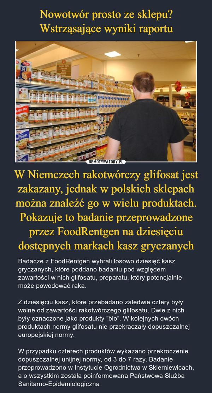 """W Niemczech rakotwórczy glifosat jest zakazany, jednak w polskich sklepach można znaleźć go w wielu produktach. Pokazuje to badanie przeprowadzone przez FoodRentgen na dziesięciu dostępnych markach kasz gryczanych – Badacze z FoodRentgen wybrali losowo dziesięć kasz gryczanych, które poddano badaniu pod względem zawartości w nich glifosatu, preparatu, który potencjalnie może powodować raka.Z dziesięciu kasz, które przebadano zaledwie cztery były wolne od zawartości rakotwórczego glifosatu. Dwie z nich były oznaczone jako produkty """"bio"""". W kolejnych dwóch produktach normy glifosatu nie przekraczały dopuszczalnej europejskiej normy.W przypadku czterech produktów wykazano przekroczenie dopuszczalnej unijnej normy, od 3 do 7 razy. Badanie przeprowadzono w Instytucie Ogrodnictwa w Skierniewicach, a o wszystkim została poinformowana Państwowa Służba Sanitarno-Epidemiologiczna"""