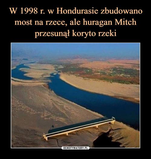 W 1998 r. w Hondurasie zbudowano most na rzece, ale huragan Mitch przesunął koryto rzeki