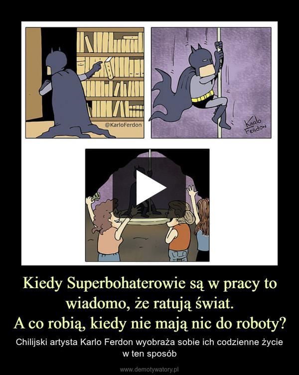 Kiedy Superbohaterowie są w pracy to wiadomo, że ratują świat.A co robią, kiedy nie mają nic do roboty? – Chilijski artysta Karlo Ferdon wyobraża sobie ich codzienne życie w ten sposób