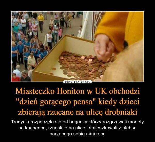 """Miasteczko Honiton w UK obchodzi """"dzień gorącego pensa"""" kiedy dzieci zbierają rzucane na ulicę drobniaki – Tradycja rozpoczęła się od bogaczy którzy rozgrzewali monetyna kuchence, rzucali je na ulicę i śmieszkowali z plebsuparzącego sobie nimi ręce"""