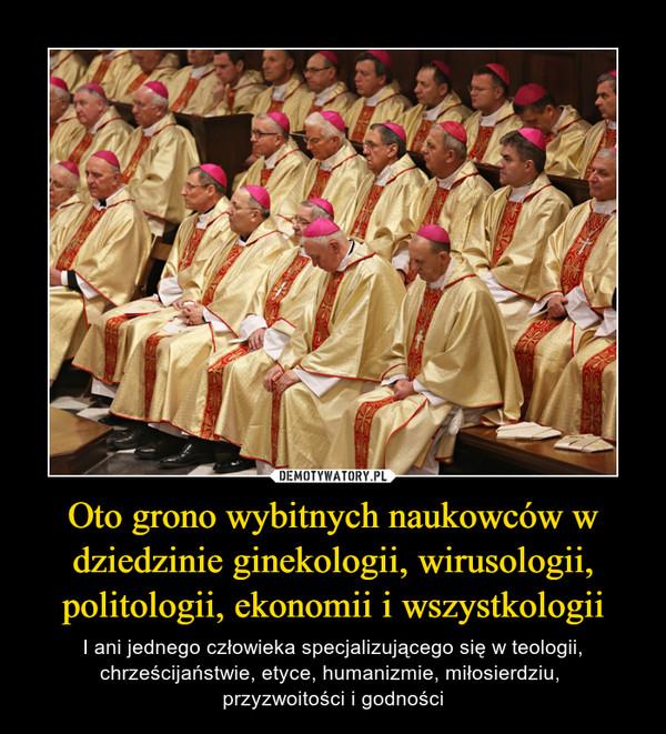 Oto grono wybitnych naukowców w dziedzinie ginekologii, wirusologii, politologii, ekonomii i wszystkologii – I ani jednego człowieka specjalizującego się w teologii, chrześcijaństwie, etyce, humanizmie, miłosierdziu, przyzwoitości i godności