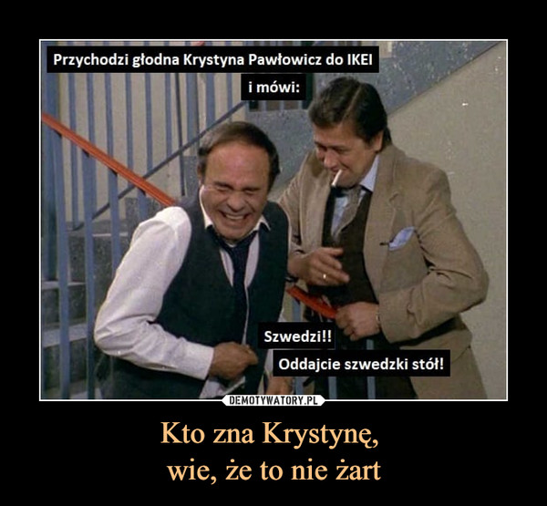 Kto zna Krystynę, wie, że to nie żart –  Przychodzi głodna Krystyna Pawłowicz do IKEIi mówi:Szwedzi!!Oddajcie szwedzki stół!