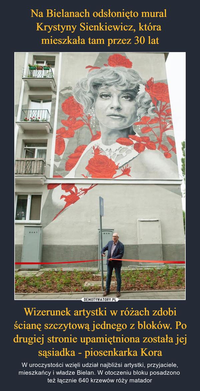 Wizerunek artystki w różach zdobi ścianę szczytową jednego z bloków. Po drugiej stronie upamiętniona została jej sąsiadka - piosenkarka Kora – W uroczystości wzięli udział najbliżsi artystki, przyjaciele, mieszkańcy i władze Bielan. W otoczeniu bloku posadzono też łącznie 640 krzewów róży matador