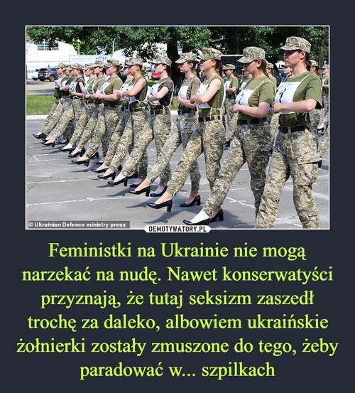 Feministki na Ukrainie nie mogą narzekać na nudę. Nawet konserwatyści przyznają, że tutaj seksizm zaszedł trochę za daleko, albowiem ukraińskie żołnierki zostały zmuszone do tego, żeby paradować w... szpilkach