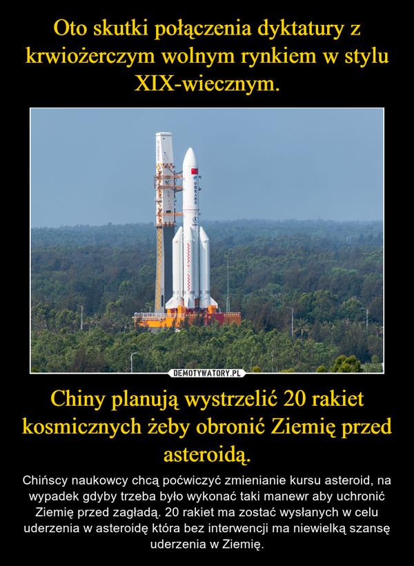 Chiny planują wystrzelić 20 rakiet kosmicznych żeby obronić Ziemię przed asteroidą. – Chińscy naukowcy chcą poćwiczyć zmienianie kursu asteroid, na wypadek gdyby trzeba było wykonać taki manewr aby uchronić Ziemię przed zagładą. 20 rakiet ma zostać wysłanych w celu uderzenia w asteroidę która bez interwencji ma niewielką szansę uderzenia w Ziemię.