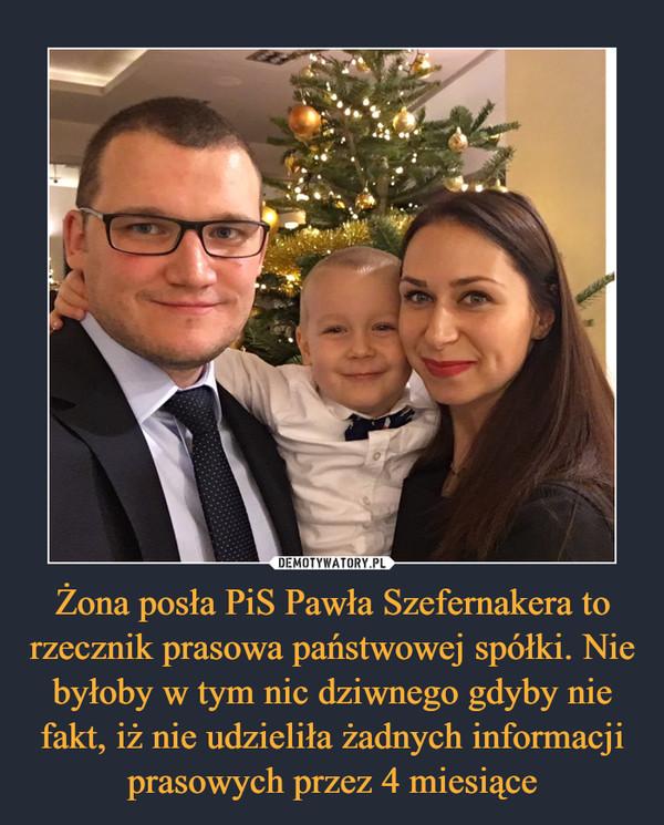 Żona posła PiS Pawła Szefernakera to rzecznik prasowa państwowej spółki. Nie byłoby w tym nic dziwnego gdyby nie fakt, iż nie udzieliła żadnych informacji prasowych przez 4 miesiące –