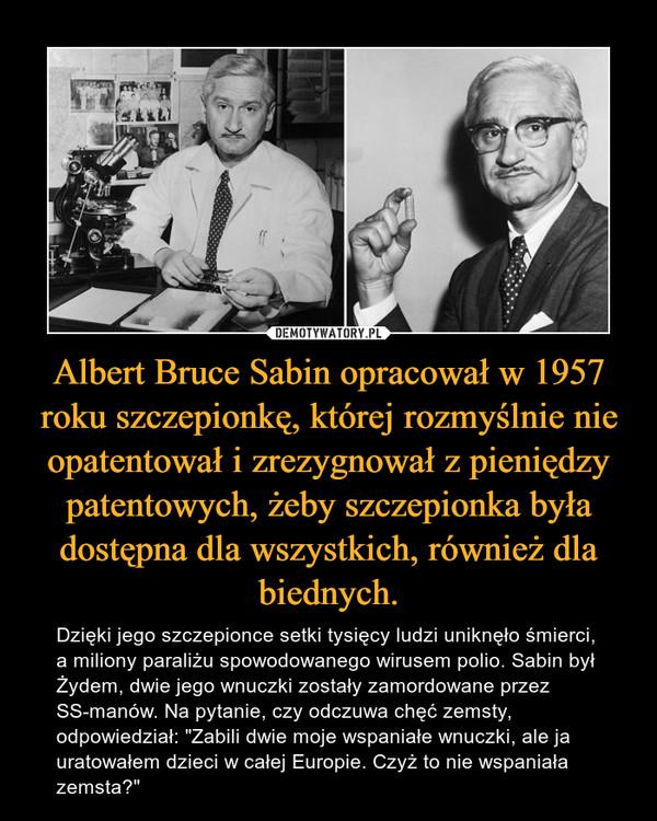 """Albert Bruce Sabin opracował w 1957 roku szczepionkę, której rozmyślnie nie opatentował i zrezygnował z pieniędzy patentowych, żeby szczepionka była dostępna dla wszystkich, również dla biednych. – Dzięki jego szczepionce setki tysięcy ludzi uniknęło śmierci, a miliony paraliżu spowodowanego wirusem polio. Sabin był Żydem, dwie jego wnuczki zostały zamordowane przez SS-manów. Na pytanie, czy odczuwa chęć zemsty, odpowiedział: """"Zabili dwie moje wspaniałe wnuczki, ale ja uratowałem dzieci w całej Europie. Czyż to nie wspaniała zemsta?"""""""