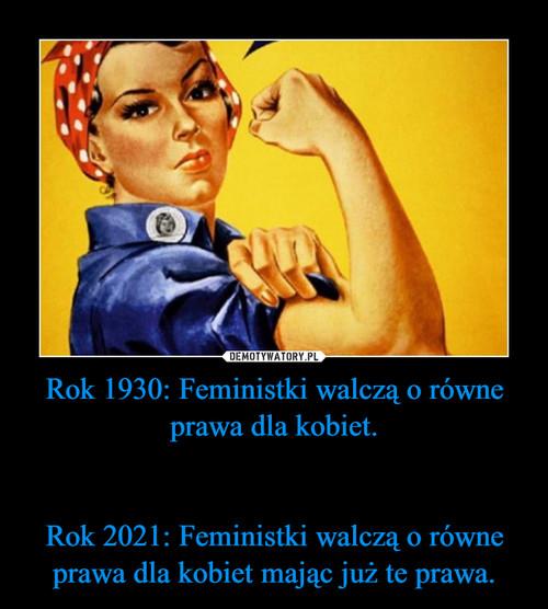 Rok 1930: Feministki walczą o równe prawa dla kobiet.   Rok 2021: Feministki walczą o równe prawa dla kobiet mając już te prawa.