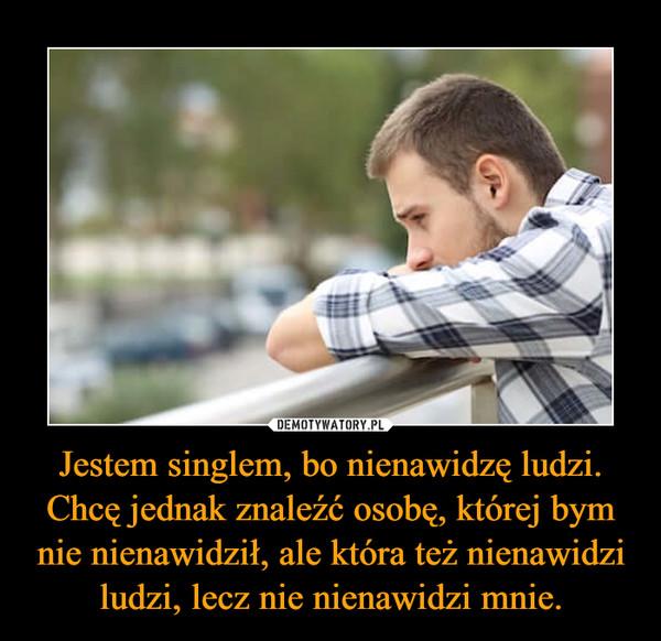 Jestem singlem, bo nienawidzę ludzi. Chcę jednak znaleźć osobę, której bym nie nienawidził, ale która też nienawidzi ludzi, lecz nie nienawidzi mnie. –