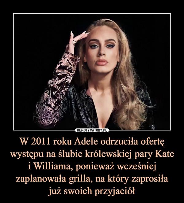 W 2011 roku Adele odrzuciła ofertę występu na ślubie królewskiej pary Kate i Williama, ponieważ wcześniej zaplanowała grilla, na który zaprosiłajuż swoich przyjaciół –