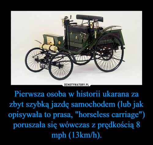 """Pierwsza osoba w historii ukarana za zbyt szybką jazdę samochodem (lub jak opisywała to prasa, """"horseless carriage"""") poruszała się wówczas z prędkością 8 mph (13km/h)."""