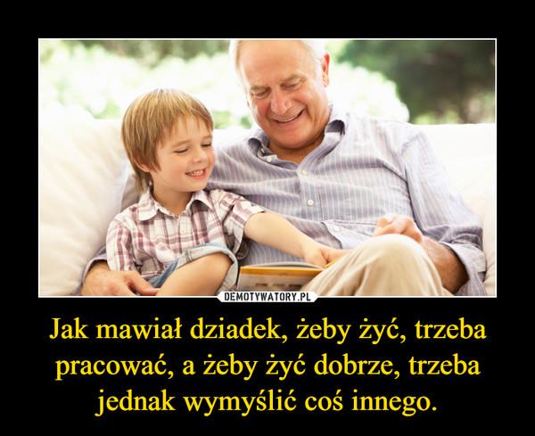 Jak mawiał dziadek, żeby żyć, trzeba pracować, a żeby żyć dobrze, trzeba jednak wymyślić coś innego. –