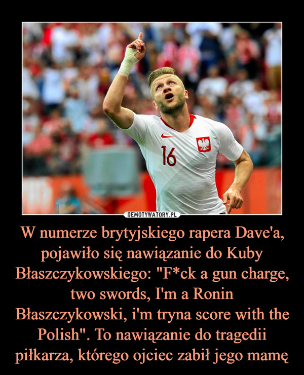 """W numerze brytyjskiego rapera Dave'a, pojawiło się nawiązanie do Kuby Błaszczykowskiego: """"F*ck a gun charge, two swords, I'm a Ronin Błaszczykowski, i'm tryna score with the Polish"""". To nawiązanie do tragedii piłkarza, którego ojciec zabił jego mamę –"""