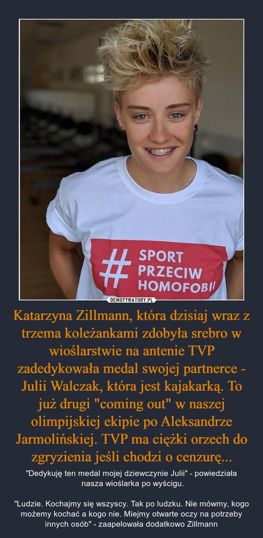 """Katarzyna Zillmann, która dzisiaj wraz z trzema koleżankami zdobyła srebro w wioślarstwie na antenie TVP zadedykowała medal swojej partnerce - Julii Walczak, która jest kajakarką. To już drugi """"coming out"""" w naszej olimpijskiej ekipie po Aleksandrze Jarmolińskiej. TVP ma ciężki orzech do zgryzienia jeśli chodzi o cenzurę... – """"Dedykuję ten medal mojej dziewczynie Julii"""" - powiedziała nasza wioślarka po wyścigu.""""Ludzie. Kochajmy się wszyscy. Tak po ludzku. Nie mówmy, kogo możemy kochać a kogo nie. Miejmy otwarte oczy na potrzeby innych osób"""" - zaapelowała dodatkowo Zillmann"""