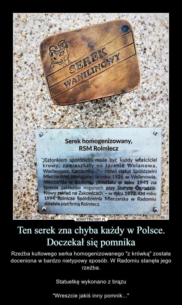 """Ten serek zna chyba każdy w Polsce. Doczekał się pomnika – Rzeźba kultowego serka homogenizowanego """"z krówką"""" została doceniona w bardzo nietypowy sposób. W Radomiu stanęła jego rzeźba.Statuetkę wykonano z brązu""""Wreszcie jakiś inny pomnik..."""""""