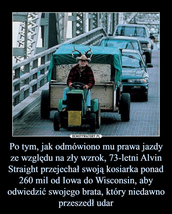 Po tym, jak odmówiono mu prawa jazdy ze względu na zły wzrok, 73-letni Alvin Straight przejechał swoją kosiarka ponad 260 mil od Iowa do Wisconsin, aby odwiedzić swojego brata, który niedawno przeszedł udar –