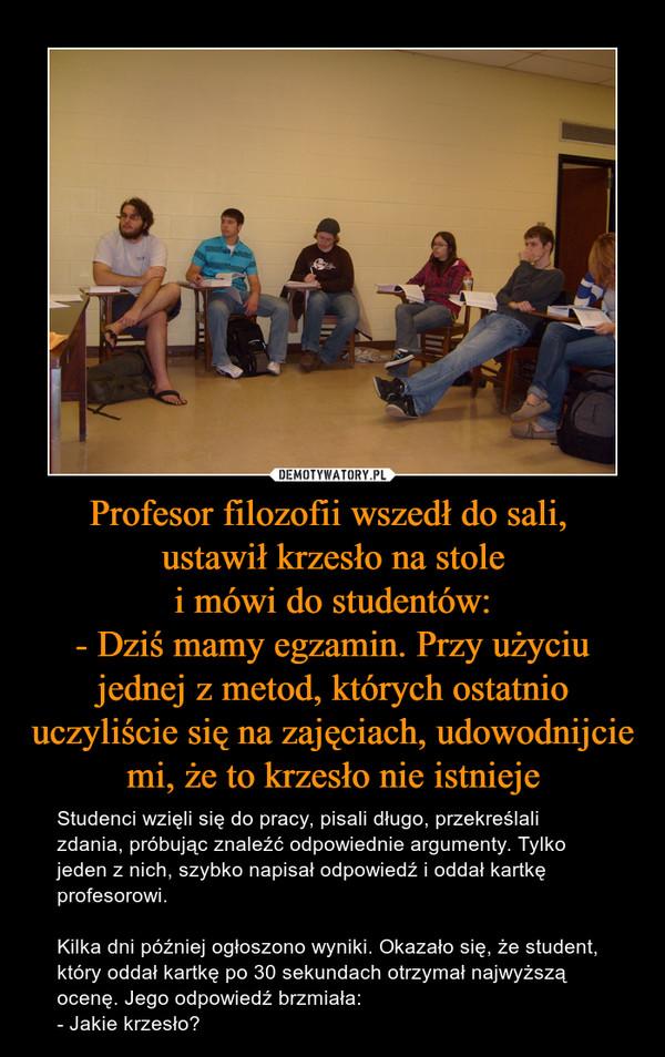 Profesor filozofii wszedł do sali, ustawił krzesło na stole i mówi do studentów: - Dziś mamy egzamin. Przy użyciu jednej z metod, których ostatnio uczyliście się na zajęciach, udowodnijcie mi, że to krzesło nie istnieje