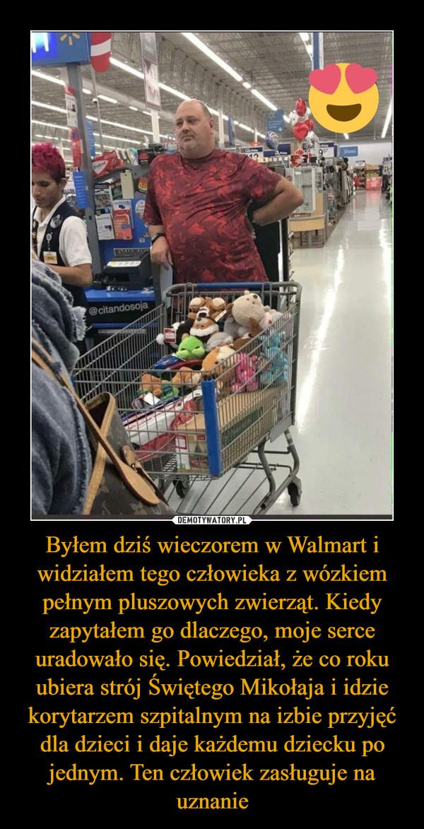 Byłem dziś wieczorem w Walmart i widziałem tego człowieka z wózkiem pełnym pluszowych zwierząt. Kiedy zapytałem go dlaczego, moje serce uradowało się. Powiedział, że co roku ubiera strój Świętego Mikołaja i idzie korytarzem szpitalnym na izbie przyjęć dla dzieci i daje każdemu dziecku po jednym. Ten człowiek zasługuje na uznanie