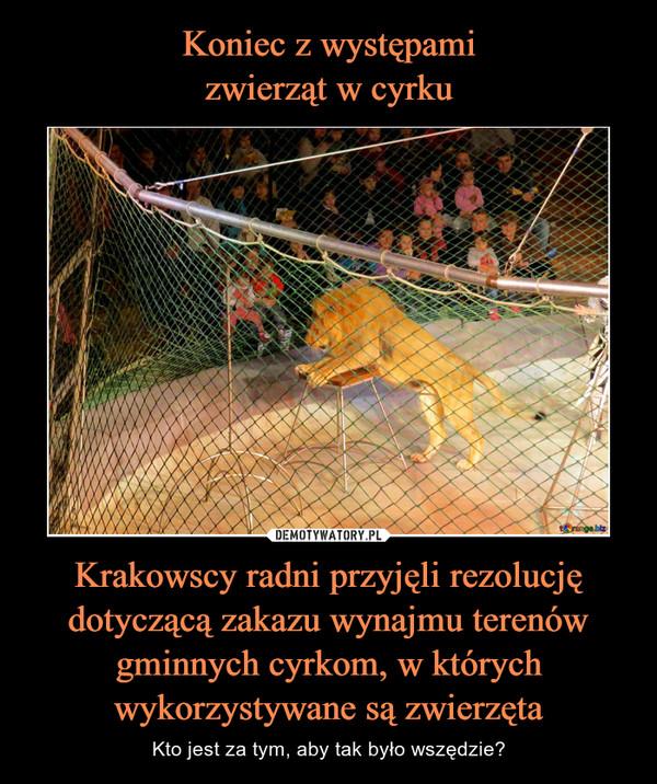 Koniec z występami zwierząt w cyrku Krakowscy radni przyjęli rezolucję dotyczącą zakazu wynajmu terenów gminnych cyrkom, w których wykorzystywane są zwierzęta