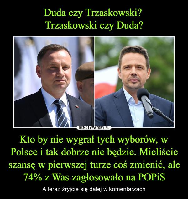 Duda czy Trzaskowski? Trzaskowski czy Duda? Kto by nie wygrał tych wyborów, w Polsce i tak dobrze nie będzie. Mieliście szansę w pierwszej turze coś zmienić, ale 74% z Was zagłosowało na POPiS